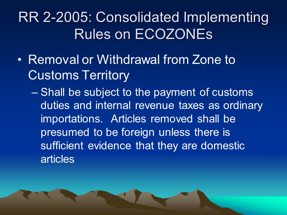 RR 2-2005: Consolidated Implementing Rules on ECOZONEs Removal or Withdrawal from Zone to Customs Territory –Shall be subject to the payment of custom
