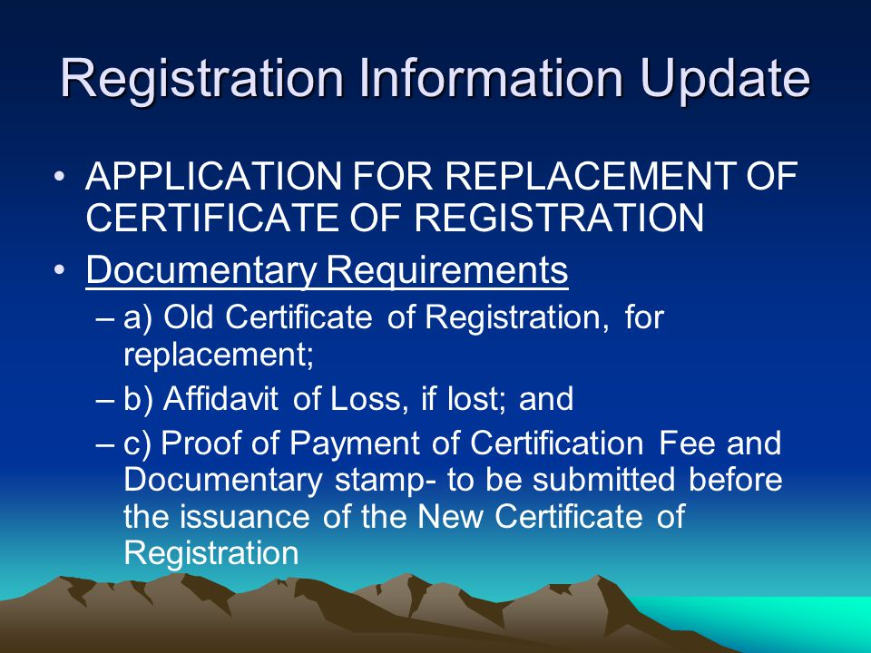 Registration Information Update APPLICATION FOR REPLACEMENT OF CERTIFICATE OF REGISTRATION Documentary Requirements –a) Old Certificate of Registratio