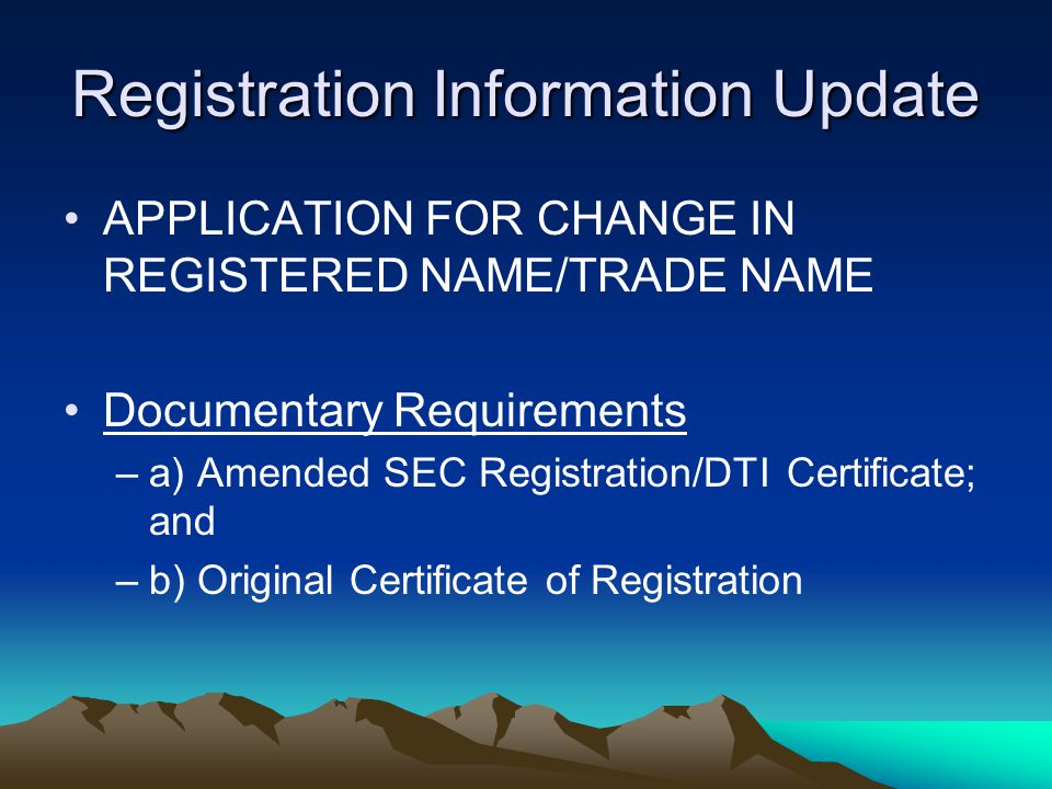 Registration Information Update APPLICATION FOR CHANGE IN REGISTERED NAME/TRADE NAME Documentary Requirements –a) Amended SEC Registration/DTI Certifi