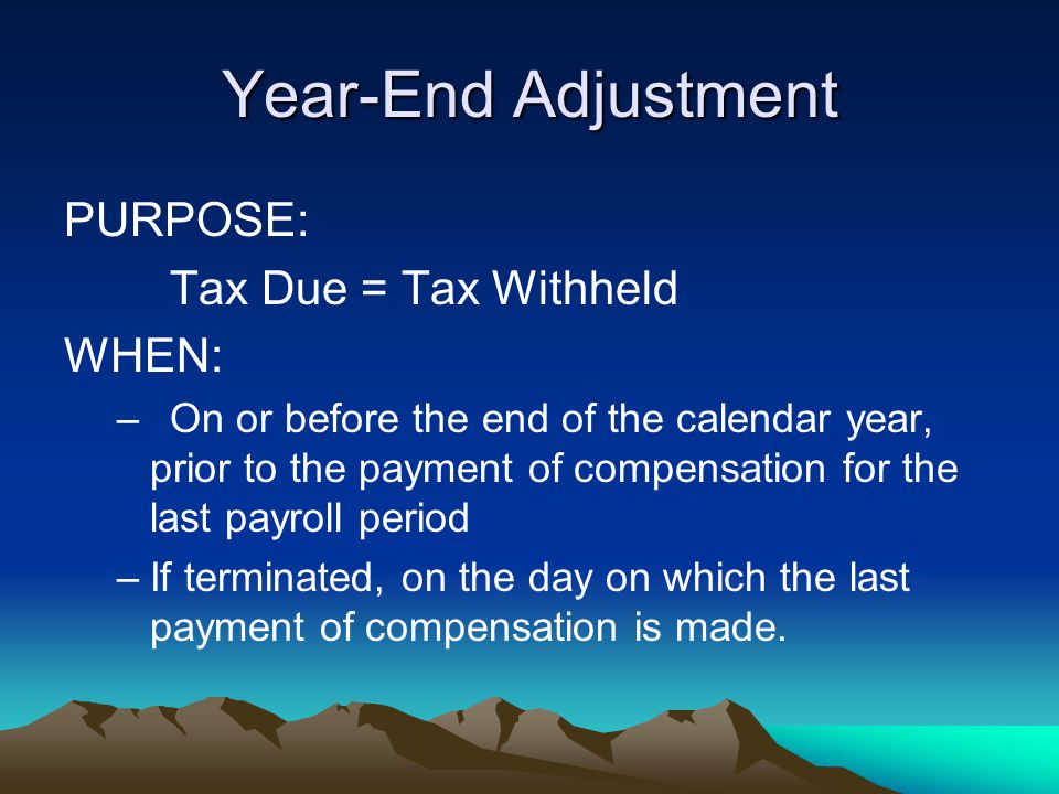 Year-End Adjustment PURPOSE: Tax Due = Tax Withheld WHEN: –On or before the end of the calendar year, prior to the payment of compensation for the las