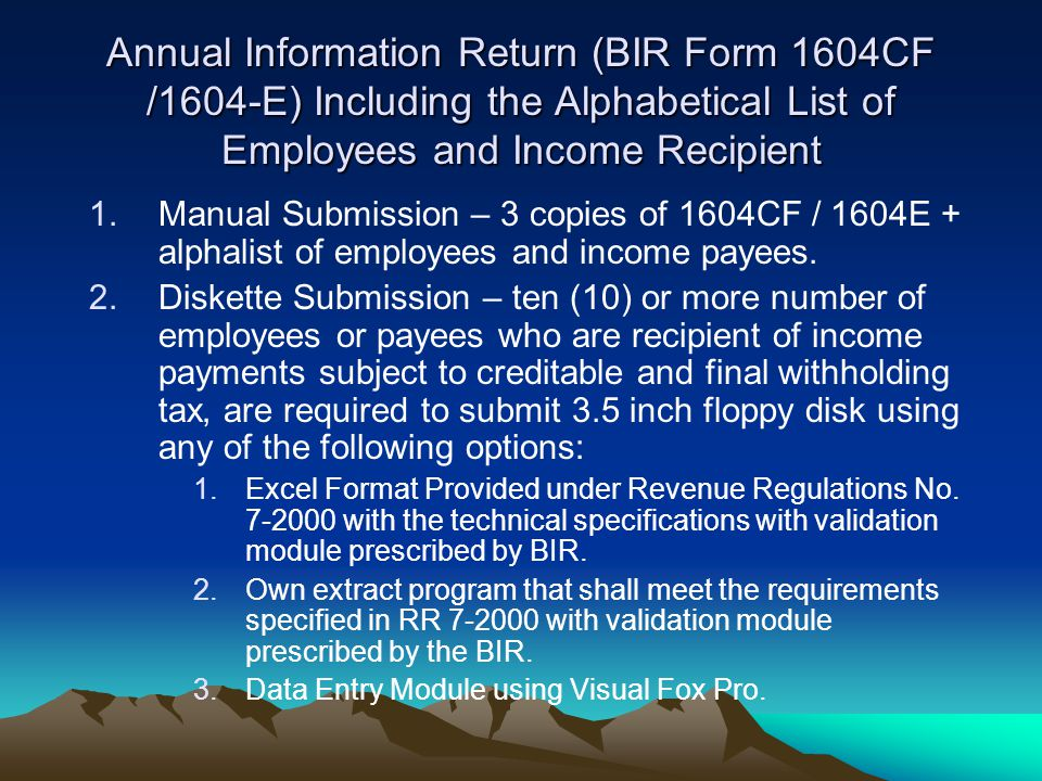 Annual Information Return (BIR Form 1604CF /1604-E) Including the Alphabetical List of Employees and Income Recipient 1.Manual Submission – 3 copies o