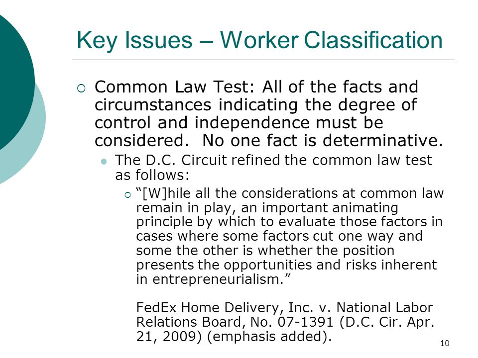 10 Key Issues – Worker Classification  Common Law Test: All of the facts and circumstances indicating the degree of control and independence must be considered.