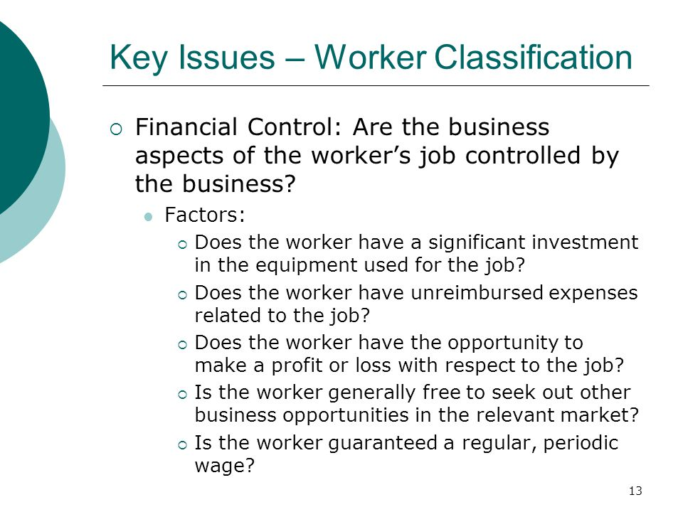 13 Key Issues – Worker Classification  Financial Control: Are the business aspects of the worker's job controlled by the business.
