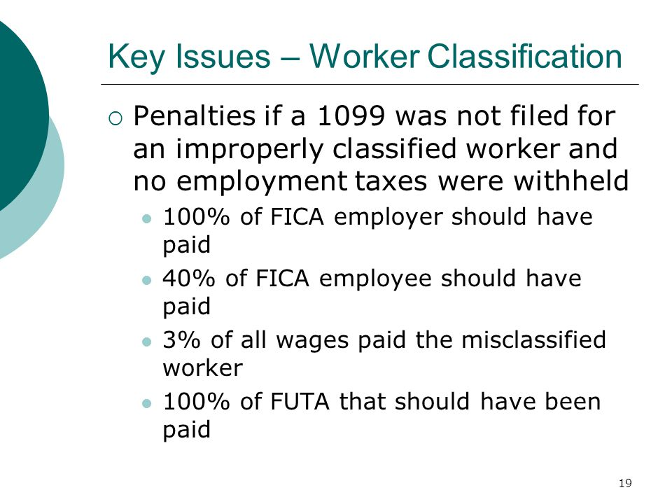 19 Key Issues – Worker Classification  Penalties if a 1099 was not filed for an improperly classified worker and no employment taxes were withheld 100% of FICA employer should have paid 40% of FICA employee should have paid 3% of all wages paid the misclassified worker 100% of FUTA that should have been paid