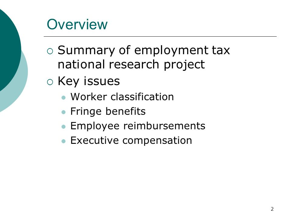 2 Overview  Summary of employment tax national research project  Key issues Worker classification Fringe benefits Employee reimbursements Executive compensation