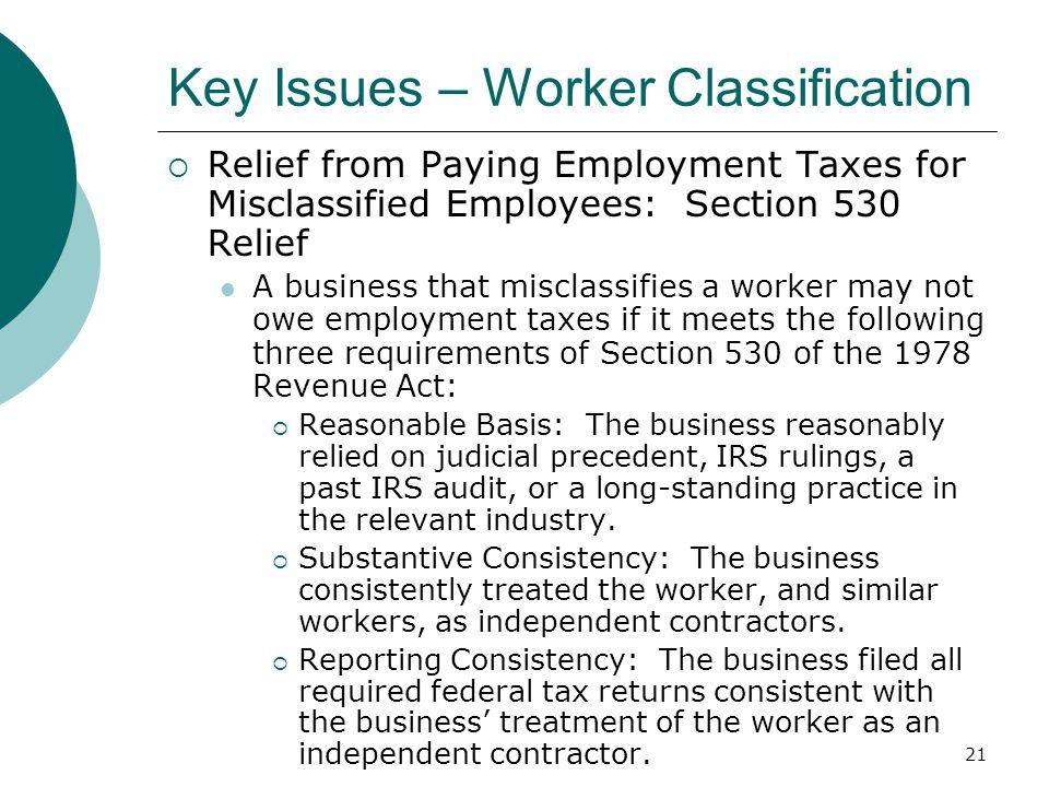 21 Key Issues – Worker Classification  Relief from Paying Employment Taxes for Misclassified Employees: Section 530 Relief A business that misclassifies a worker may not owe employment taxes if it meets the following three requirements of Section 530 of the 1978 Revenue Act:  Reasonable Basis: The business reasonably relied on judicial precedent, IRS rulings, a past IRS audit, or a long-standing practice in the relevant industry.