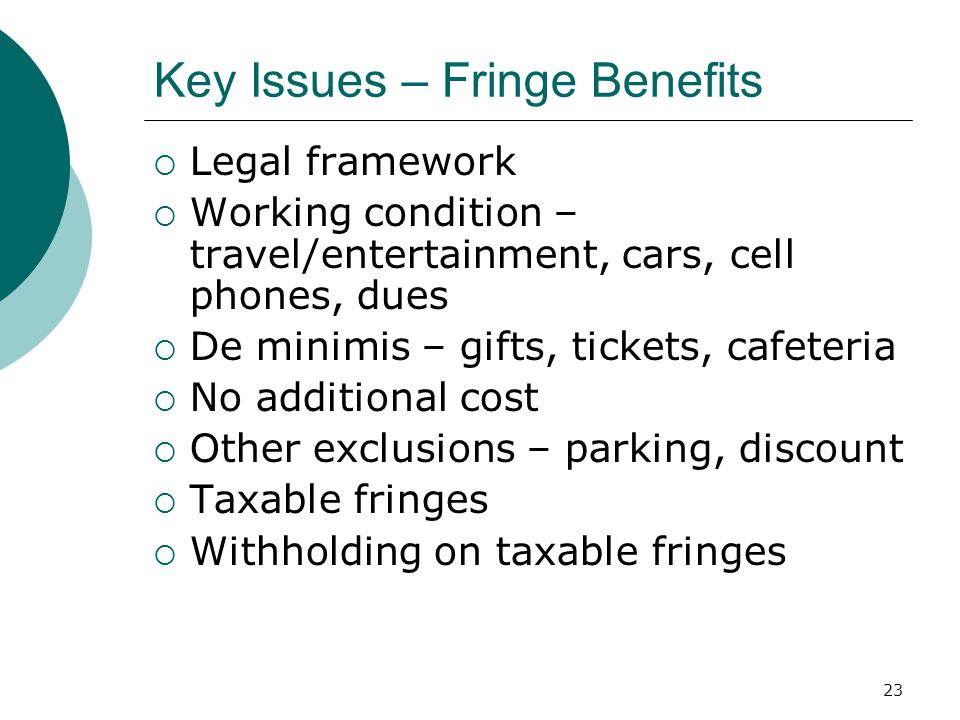 23 Key Issues – Fringe Benefits  Legal framework  Working condition – travel/entertainment, cars, cell phones, dues  De minimis – gifts, tickets, cafeteria  No additional cost  Other exclusions – parking, discount  Taxable fringes  Withholding on taxable fringes