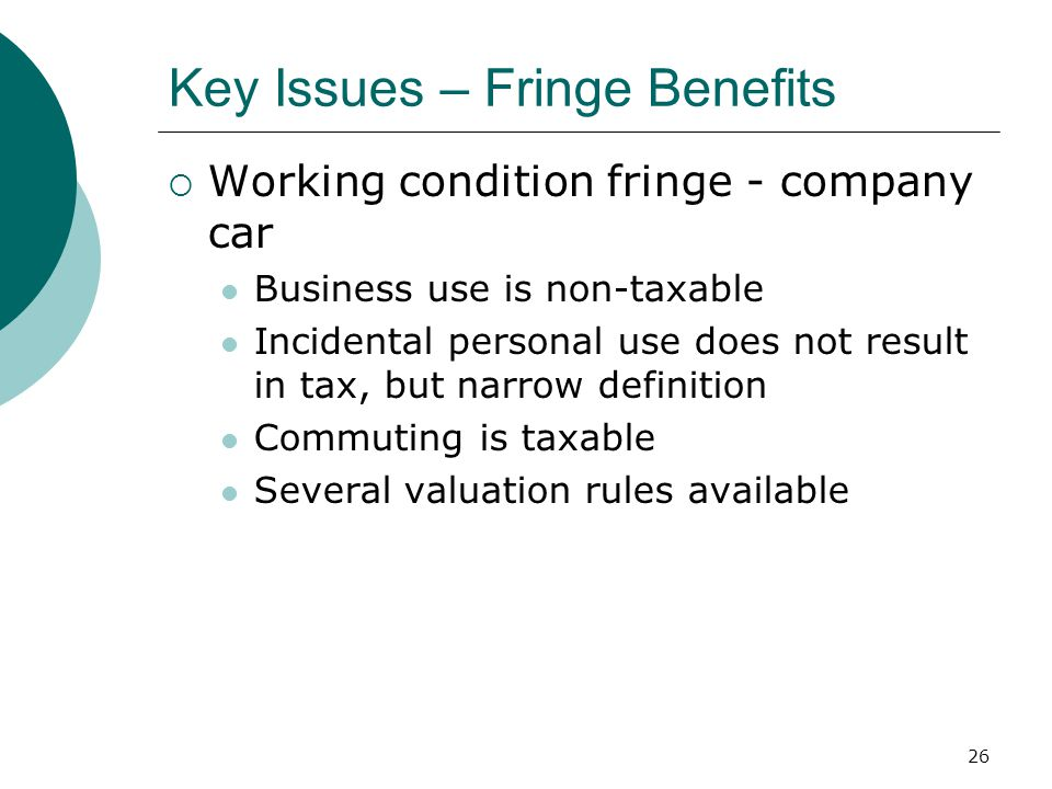 26 Key Issues – Fringe Benefits  Working condition fringe - company car Business use is non-taxable Incidental personal use does not result in tax, but narrow definition Commuting is taxable Several valuation rules available