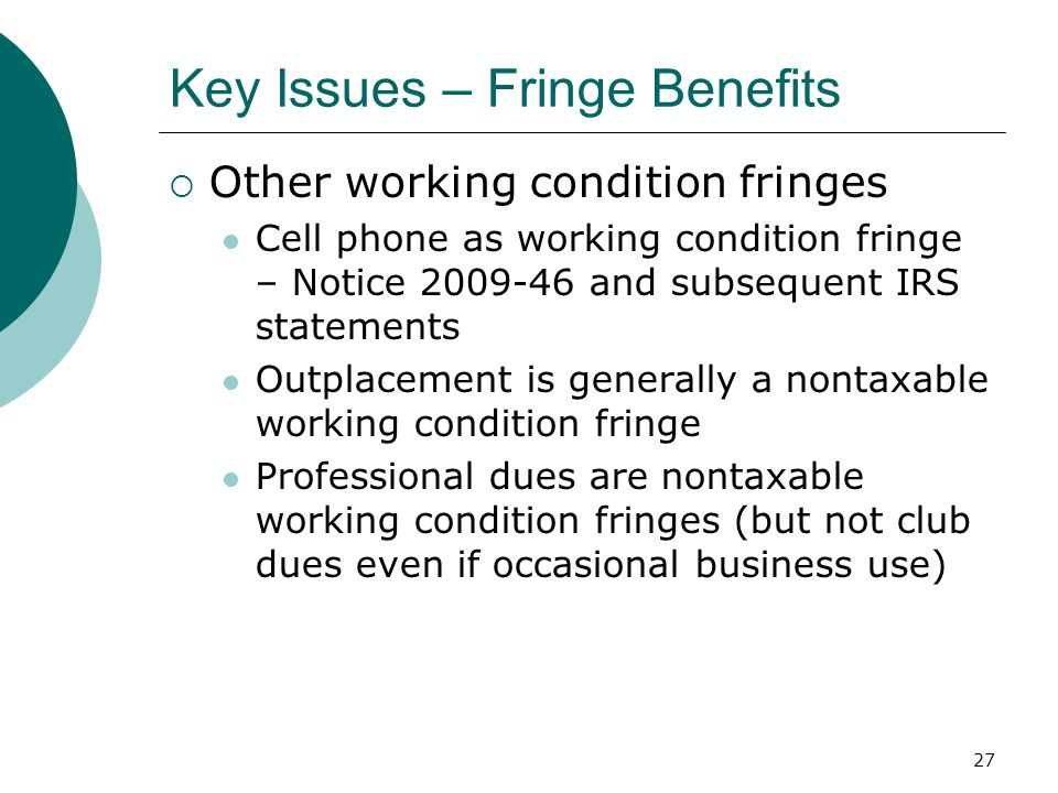 27 Key Issues – Fringe Benefits  Other working condition fringes Cell phone as working condition fringe – Notice 2009-46 and subsequent IRS statements Outplacement is generally a nontaxable working condition fringe Professional dues are nontaxable working condition fringes (but not club dues even if occasional business use)