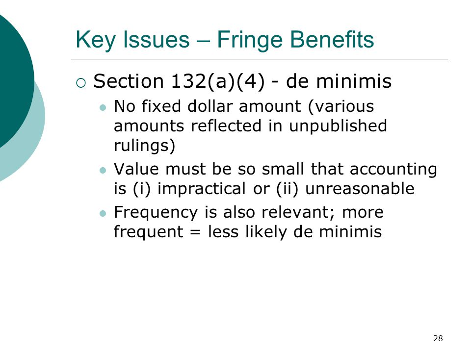28 Key Issues – Fringe Benefits  Section 132(a)(4) - de minimis No fixed dollar amount (various amounts reflected in unpublished rulings) Value must be so small that accounting is (i) impractical or (ii) unreasonable Frequency is also relevant; more frequent = less likely de minimis
