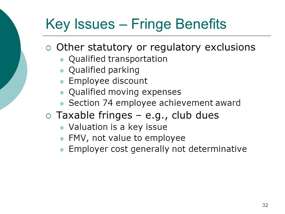 32 Key Issues – Fringe Benefits  Other statutory or regulatory exclusions Qualified transportation Qualified parking Employee discount Qualified moving expenses Section 74 employee achievement award  Taxable fringes – e.g., club dues Valuation is a key issue FMV, not value to employee Employer cost generally not determinative