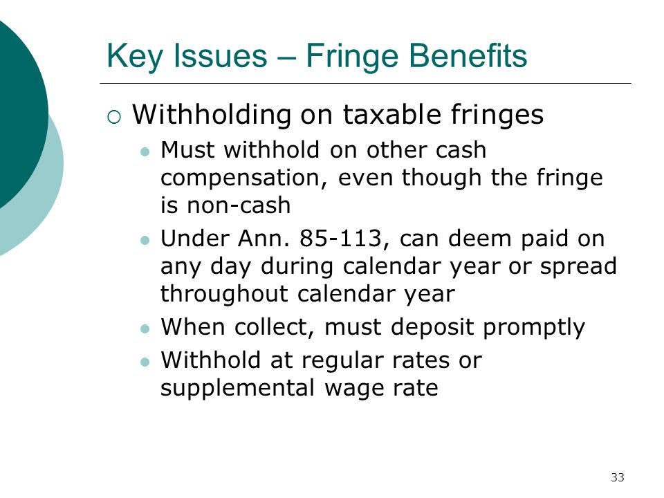 33 Key Issues – Fringe Benefits  Withholding on taxable fringes Must withhold on other cash compensation, even though the fringe is non-cash Under Ann.