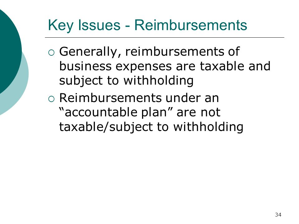 34 Key Issues - Reimbursements  Generally, reimbursements of business expenses are taxable and subject to withholding  Reimbursements under an accountable plan are not taxable/subject to withholding