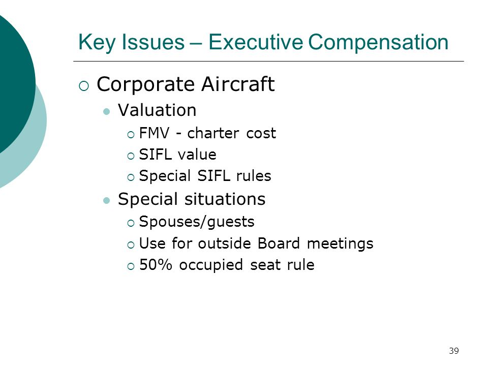 39 Key Issues – Executive Compensation  Corporate Aircraft Valuation  FMV - charter cost  SIFL value  Special SIFL rules Special situations  Spouses/guests  Use for outside Board meetings  50% occupied seat rule
