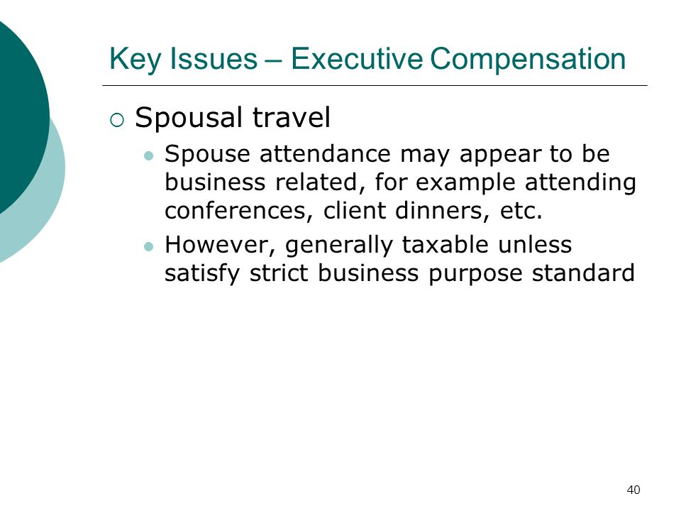 40 Key Issues – Executive Compensation  Spousal travel Spouse attendance may appear to be business related, for example attending conferences, client dinners, etc.