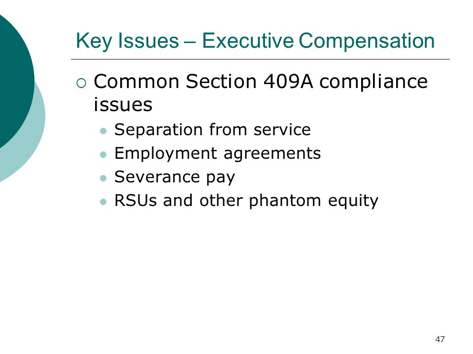 47 Key Issues – Executive Compensation  Common Section 409A compliance issues Separation from service Employment agreements Severance pay RSUs and other phantom equity