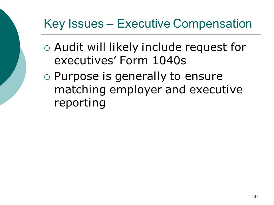 50 Key Issues – Executive Compensation  Audit will likely include request for executives' Form 1040s  Purpose is generally to ensure matching employer and executive reporting