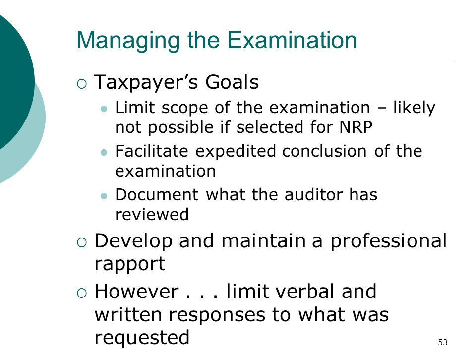 53 Managing the Examination  Taxpayer's Goals Limit scope of the examination – likely not possible if selected for NRP Facilitate expedited conclusion of the examination Document what the auditor has reviewed  Develop and maintain a professional rapport  However...