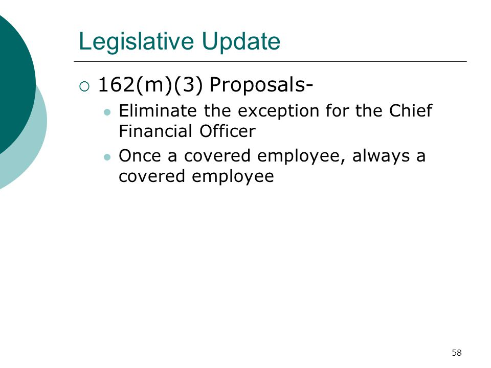 58 Legislative Update  162(m)(3) Proposals- Eliminate the exception for the Chief Financial Officer Once a covered employee, always a covered employee