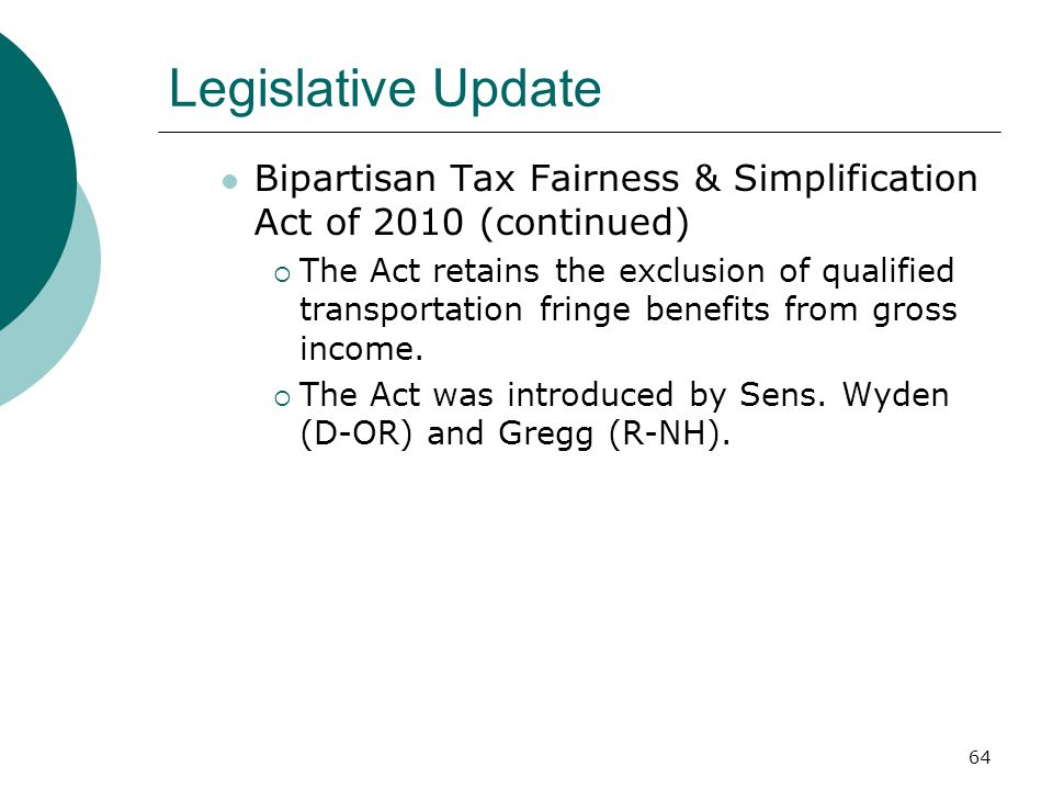 64 Legislative Update Bipartisan Tax Fairness & Simplification Act of 2010 (continued)  The Act retains the exclusion of qualified transportation fringe benefits from gross income.