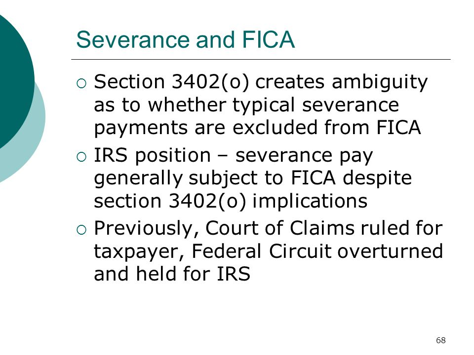 68 Severance and FICA  Section 3402(o) creates ambiguity as to whether typical severance payments are excluded from FICA  IRS position – severance pay generally subject to FICA despite section 3402(o) implications  Previously, Court of Claims ruled for taxpayer, Federal Circuit overturned and held for IRS