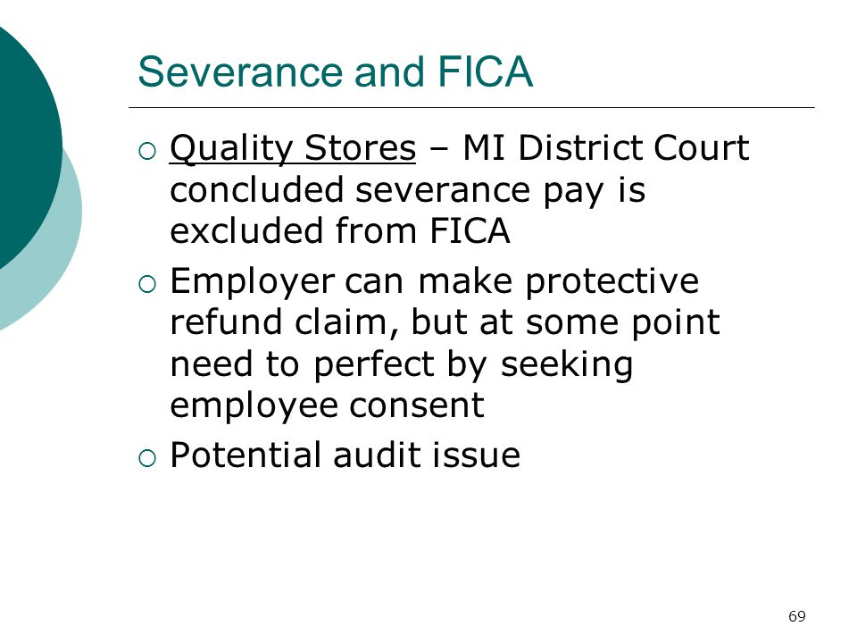 69 Severance and FICA  Quality Stores – MI District Court concluded severance pay is excluded from FICA  Employer can make protective refund claim, but at some point need to perfect by seeking employee consent  Potential audit issue