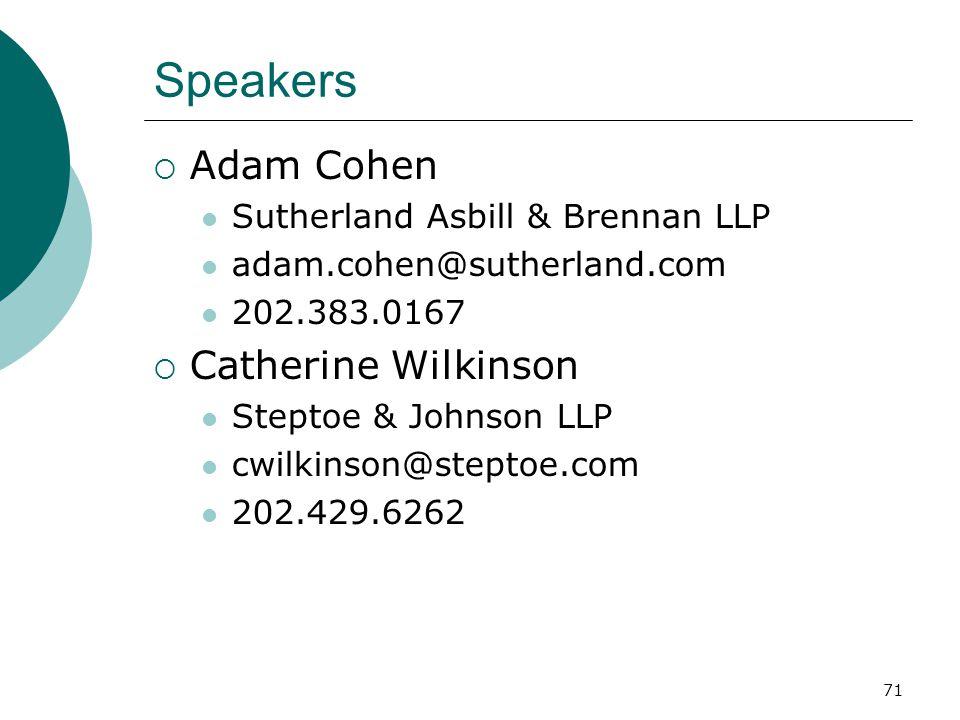 71 Speakers  Adam Cohen Sutherland Asbill & Brennan LLP adam.cohen@sutherland.com 202.383.0167  Catherine Wilkinson Steptoe & Johnson LLP cwilkinson@steptoe.com 202.429.6262