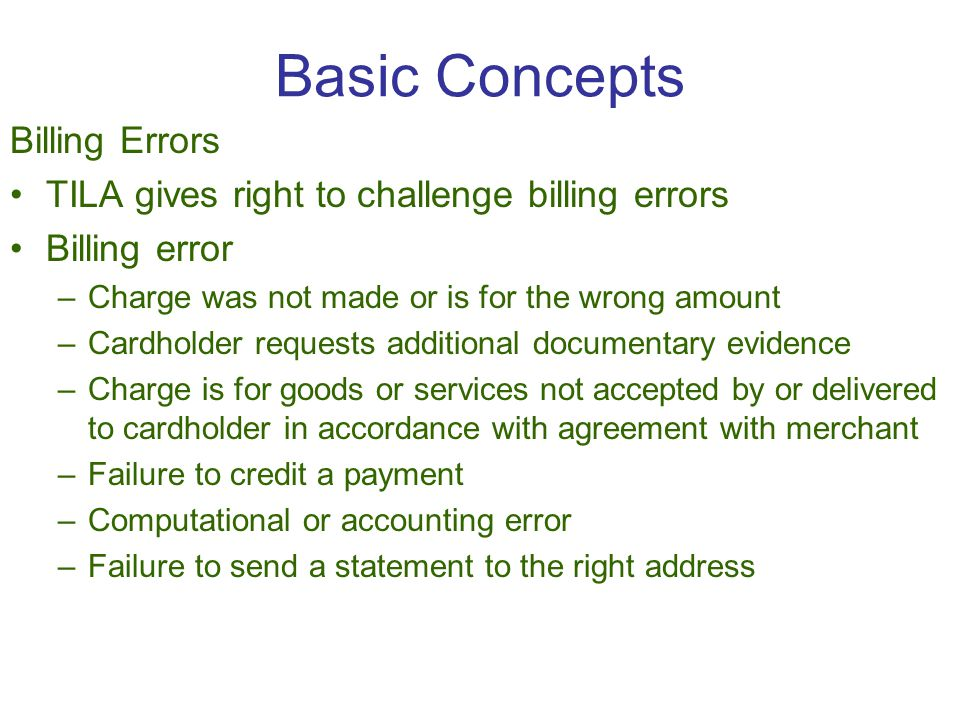 Basic Concepts Billing Errors TILA gives right to challenge billing errors Billing error –Charge was not made or is for the wrong amount –Cardholder requests additional documentary evidence –Charge is for goods or services not accepted by or delivered to cardholder in accordance with agreement with merchant –Failure to credit a payment –Computational or accounting error –Failure to send a statement to the right address