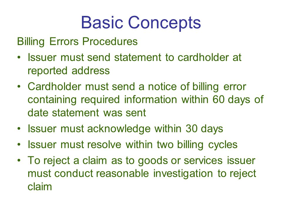 Billing Errors Procedures Issuer must send statement to cardholder at reported address Cardholder must send a notice of billing error containing required information within 60 days of date statement was sent Issuer must acknowledge within 30 days Issuer must resolve within two billing cycles To reject a claim as to goods or services issuer must conduct reasonable investigation to reject claim