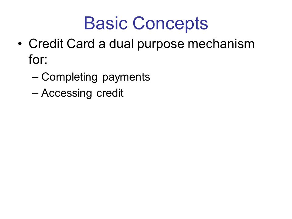 Basic Concepts Governing Law –Not the UCC (Article 4 excludes credit card slip from definition of item § 4-104(a)(9) ) –Common law of contracts –Truth in Lending Act Regulates the extension of credit by making specified disclosures obligatory Extends some rights to cardholders