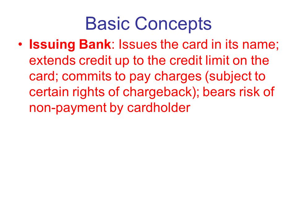 Basic Concepts Issuing Bank: Issues the card in its name; extends credit up to the credit limit on the card; commits to pay charges (subject to certain rights of chargeback); bears risk of non-payment by cardholder Cardholder: Borrower from the Issuing Bank; obligated to pay charges
