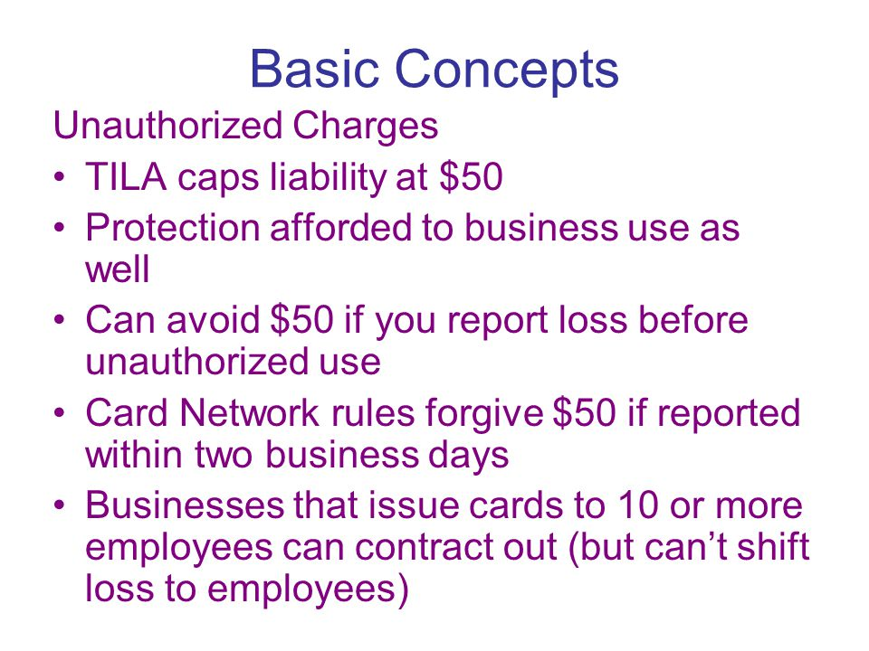 Basic Concepts Unauthorized Charges TILA caps liability at $50 Protection afforded to business use as well Can avoid $50 if you report loss before unauthorized use Card Network rules forgive $50 if reported within two business days Businesses that issue cards to 10 or more employees can contract out (but can't shift loss to employees)