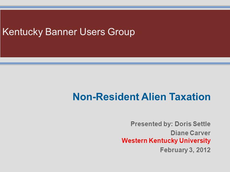 Kentucky Banner Users Group Non-Resident Alien Taxation Presented by: Doris Settle Diane Carver Western Kentucky University February 3, 2012