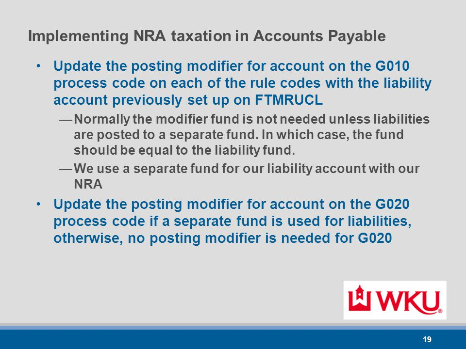 19 Implementing NRA taxation in Accounts Payable Update the posting modifier for account on the G010 process code on each of the rule codes with the liability account previously set up on FTMRUCL —Normally the modifier fund is not needed unless liabilities are posted to a separate fund.