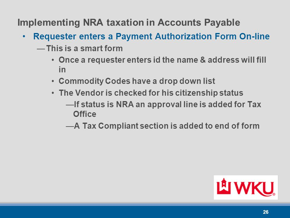 26 Implementing NRA taxation in Accounts Payable Requester enters a Payment Authorization Form On-line —This is a smart form Once a requester enters id the name & address will fill in Commodity Codes have a drop down list The Vendor is checked for his citizenship status —If status is NRA an approval line is added for Tax Office —A Tax Compliant section is added to end of form