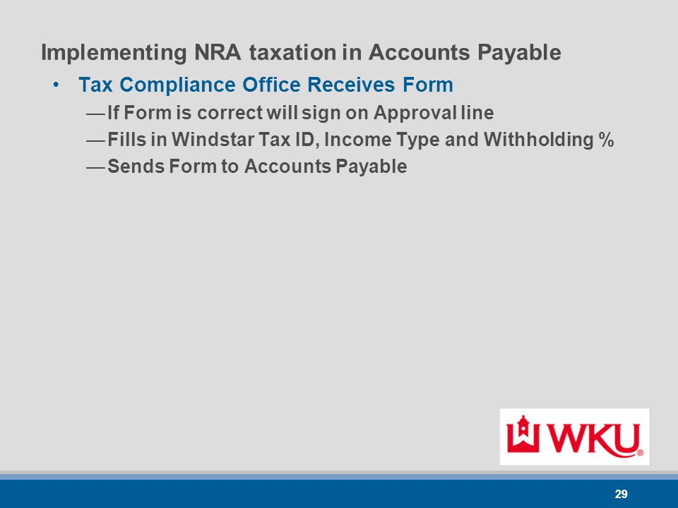 29 Implementing NRA taxation in Accounts Payable Tax Compliance Office Receives Form —If Form is correct will sign on Approval line —Fills in Windstar Tax ID, Income Type and Withholding % —Sends Form to Accounts Payable