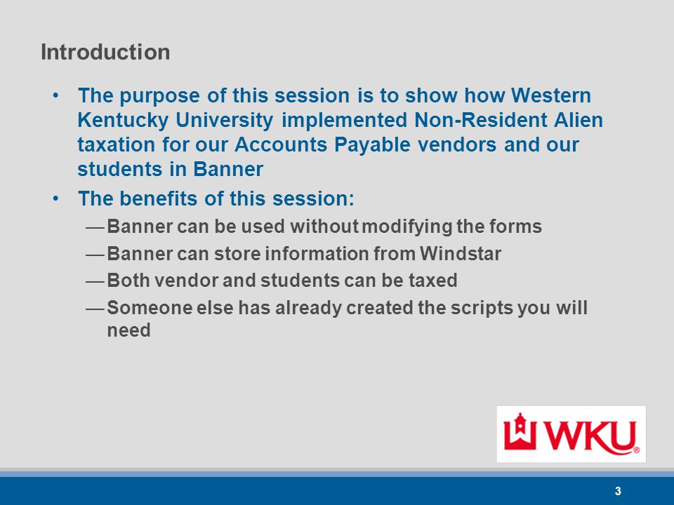 3 Introduction The purpose of this session is to show how Western Kentucky University implemented Non-Resident Alien taxation for our Accounts Payable vendors and our students in Banner The benefits of this session: —Banner can be used without modifying the forms —Banner can store information from Windstar —Both vendor and students can be taxed —Someone else has already created the scripts you will need