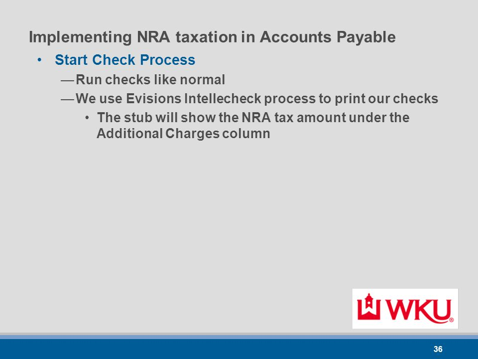36 Implementing NRA taxation in Accounts Payable Start Check Process —Run checks like normal —We use Evisions Intellecheck process to print our checks The stub will show the NRA tax amount under the Additional Charges column