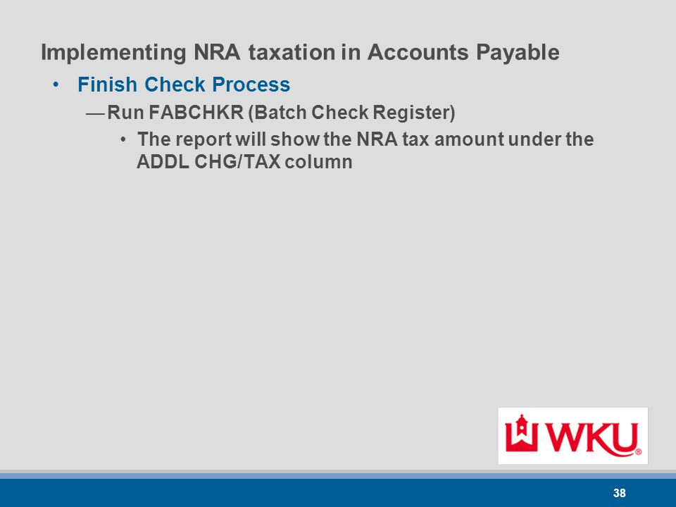 38 Implementing NRA taxation in Accounts Payable Finish Check Process —Run FABCHKR (Batch Check Register) The report will show the NRA tax amount under the ADDL CHG/TAX column