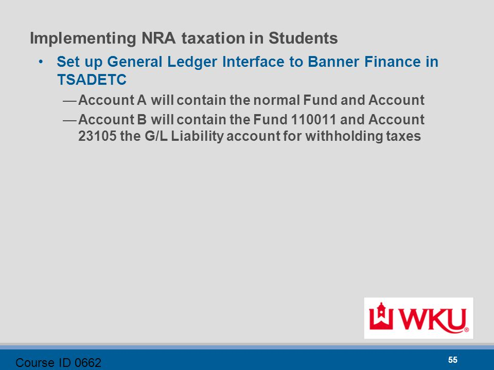 Course ID 0662 55 Implementing NRA taxation in Students Set up General Ledger Interface to Banner Finance in TSADETC —Account A will contain the normal Fund and Account —Account B will contain the Fund 110011 and Account 23105 the G/L Liability account for withholding taxes