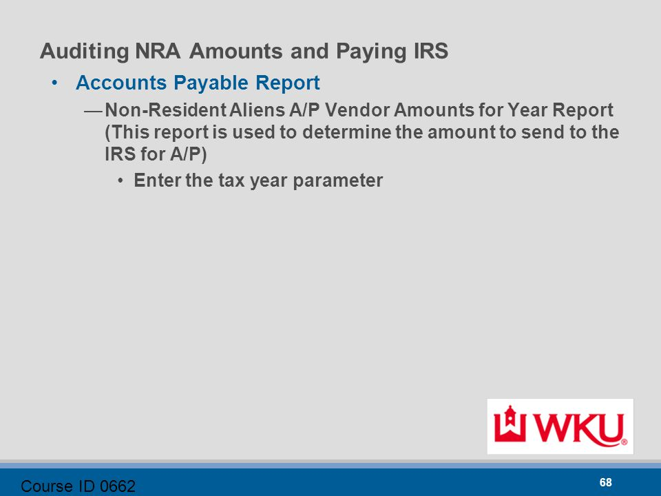Course ID 0662 68 Auditing NRA Amounts and Paying IRS Accounts Payable Report —Non-Resident Aliens A/P Vendor Amounts for Year Report (This report is used to determine the amount to send to the IRS for A/P) Enter the tax year parameter