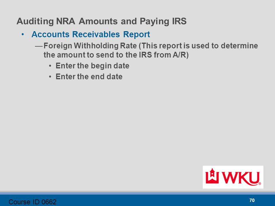 Course ID 0662 70 Auditing NRA Amounts and Paying IRS Accounts Receivables Report —Foreign Withholding Rate (This report is used to determine the amount to send to the IRS from A/R) Enter the begin date Enter the end date