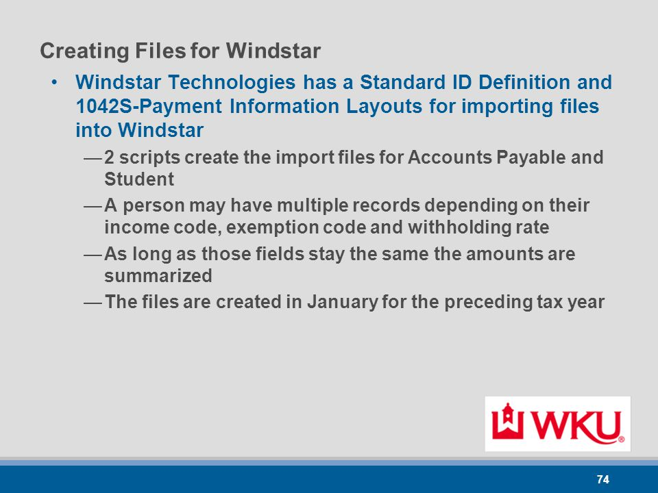 74 Creating Files for Windstar Windstar Technologies has a Standard ID Definition and 1042S-Payment Information Layouts for importing files into Windstar —2 scripts create the import files for Accounts Payable and Student —A person may have multiple records depending on their income code, exemption code and withholding rate —As long as those fields stay the same the amounts are summarized —The files are created in January for the preceding tax year