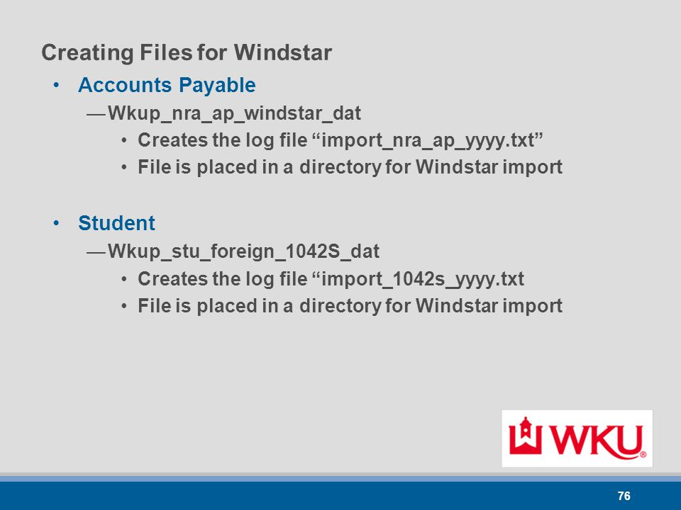 76 Creating Files for Windstar Accounts Payable —Wkup_nra_ap_windstar_dat Creates the log file import_nra_ap_yyyy.txt File is placed in a directory for Windstar import Student —Wkup_stu_foreign_1042S_dat Creates the log file import_1042s_yyyy.txt File is placed in a directory for Windstar import