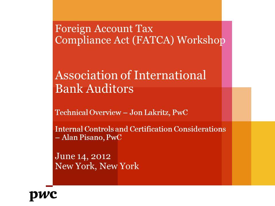 Foreign Account Tax Compliance Act (FATCA) Workshop Association of International Bank Auditors Technical Overview – Jon Lakritz, PwC Internal Controls