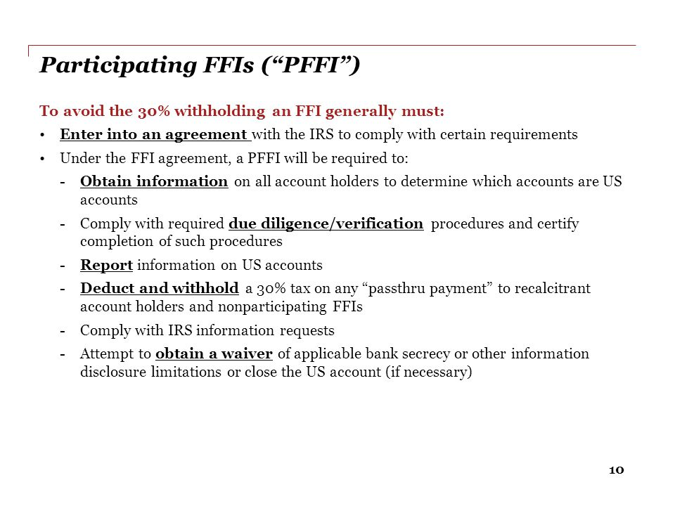 """10 Participating FFIs (""""PFFI"""") To avoid the 30% withholding an FFI generally must: Enter into an agreement with the IRS to comply with certain require"""