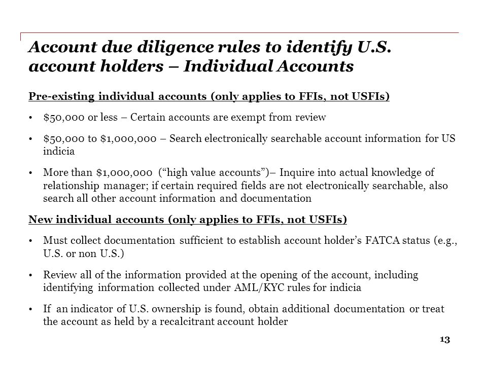 13 Account due diligence rules to identify U.S. account holders – Individual Accounts Pre-existing individual accounts (only applies to FFIs, not USFI