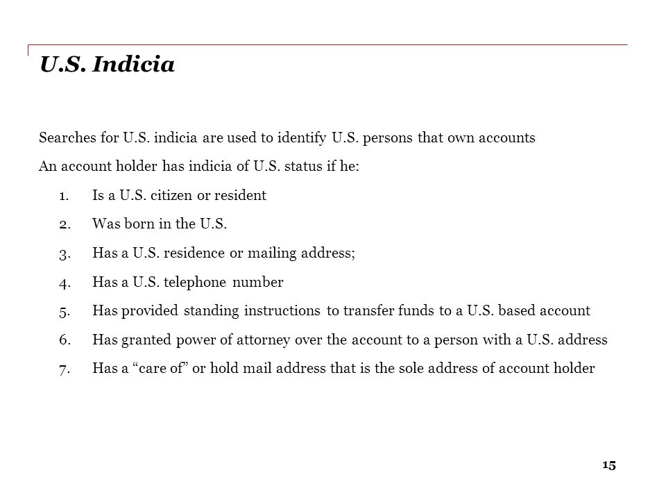 15 U.S. Indicia Searches for U.S. indicia are used to identify U.S. persons that own accounts An account holder has indicia of U.S. status if he: 1.Is