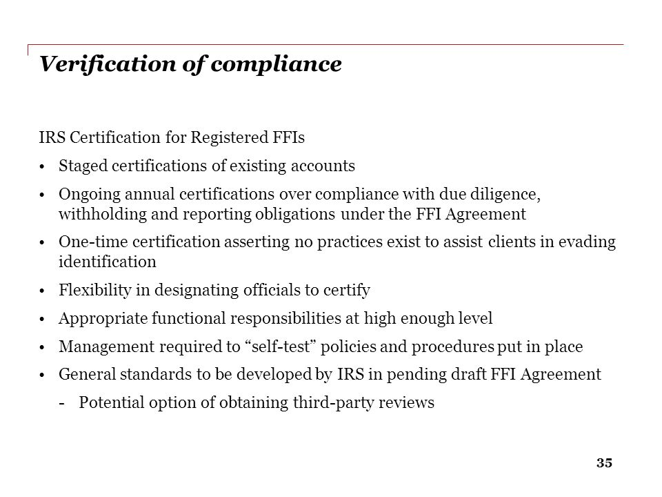 35 Verification of compliance IRS Certification for Registered FFIs Staged certifications of existing accounts Ongoing annual certifications over comp