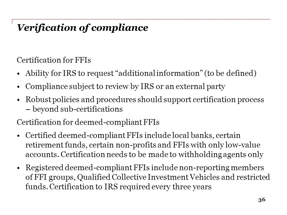 """36 Verification of compliance Certification for FFIs Ability for IRS to request """"additional information"""" (to be defined) Compliance subject to review"""